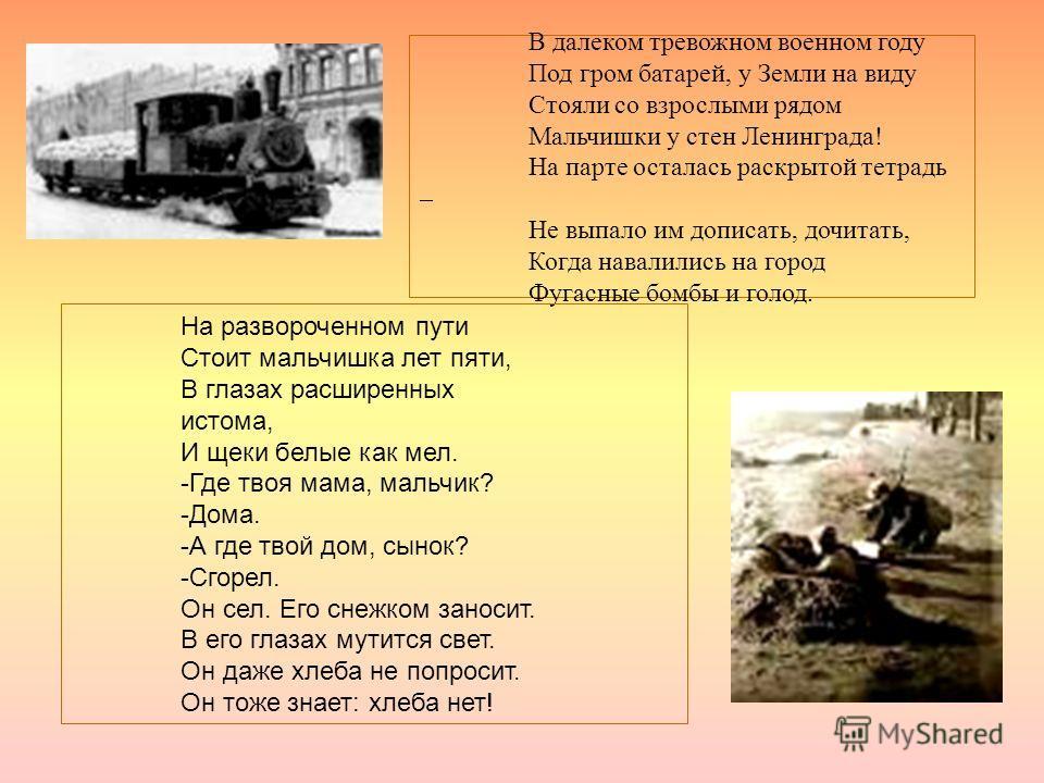 В далеком тревожном военном году Под гром батарей, у Земли на виду Стояли со взрослыми рядом Мальчишки у стен Ленинграда! На парте осталась раскрытой тетрадь – Не выпало им дописать, дочитать, Когда навалились на город Фугасные бомбы и голод. На разв