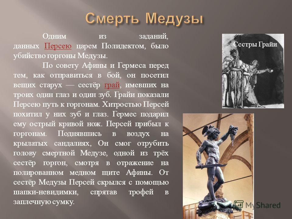 Одним из заданий, данных Персею царем Полидектом, было убийство горгоны Медузы.Персею По совету Афины и Гермеса перед тем, как отправиться в бой, он посетил вещих старух сестёр грай, имевших на троих один глаз и один зуб. Грайи показали Персею путь к