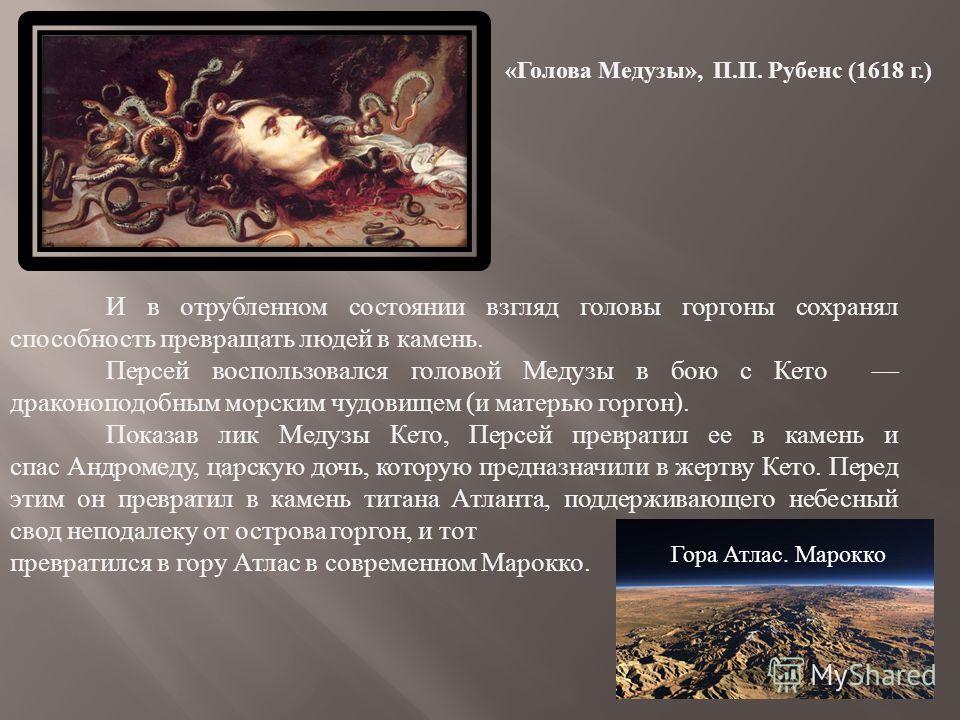 « Голова Медузы », П. П. Рубенс (1618 г.) И в отрубленном состоянии взгляд головы горгоны сохранял способность превращать людей в камень. Персей воспользовался головой Медузы в бою с Кето драконоподобным морским чудовищем ( и матерью горгон ). Показа