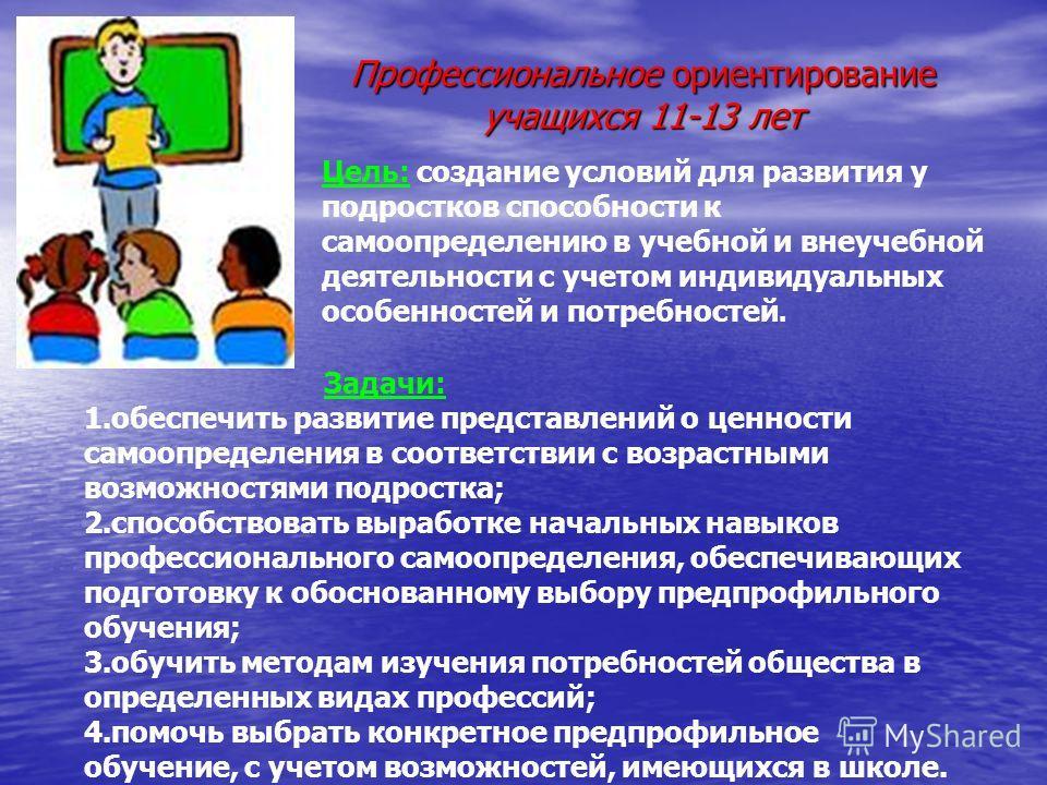 Профессиональное ориентирование учащихся 11-13 лет Цель: создание условий для развития у подростков способности к самоопределению в учебной и внеучебной деятельности с учетом индивидуальных особенностей и потребностей. Задачи: 1. обеспечить развитие