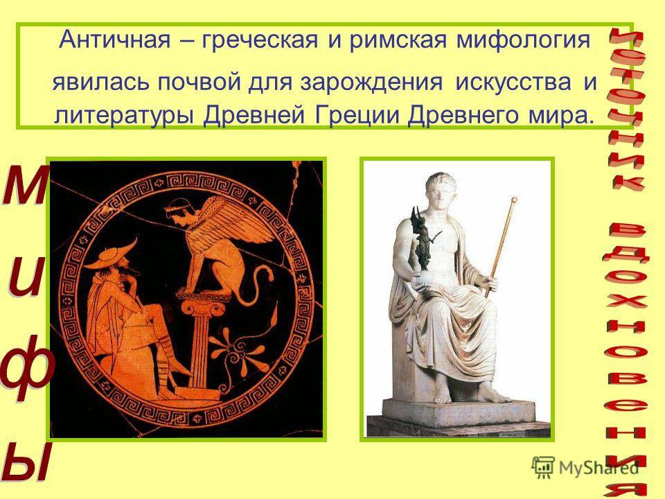 Античная – греческая и римская мифология явилась почвой для зарождения искусства и литературы Древней Греции Древнего мира.