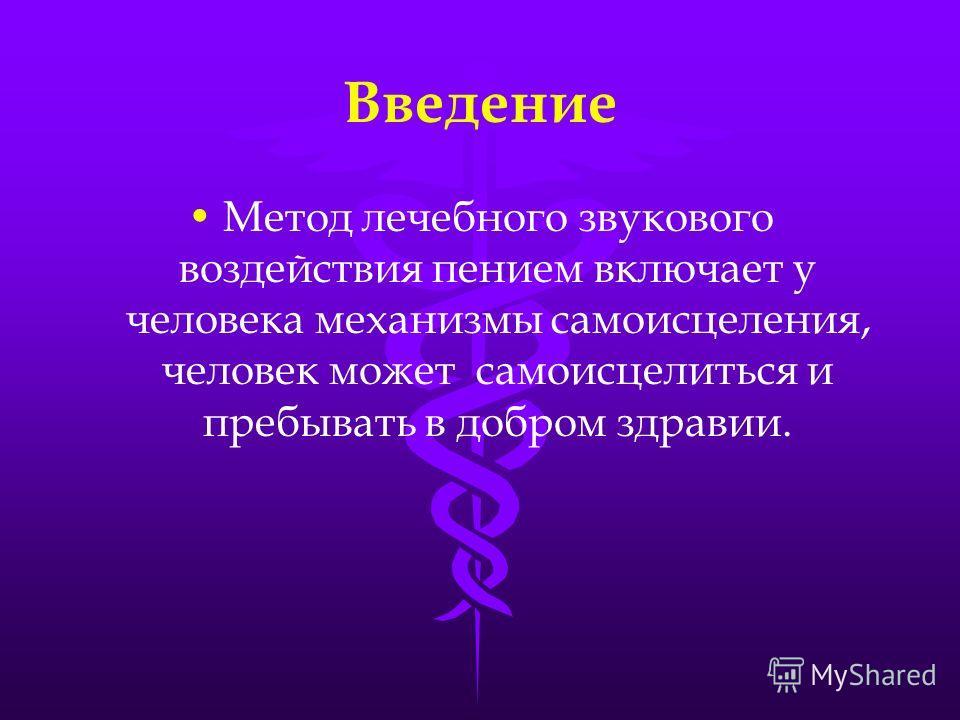 Введение Метод лечебного звукового воздействия пением включает у человека механизмы самоисцеления, человек может самоисцелиться и пребывать в добром здравии.