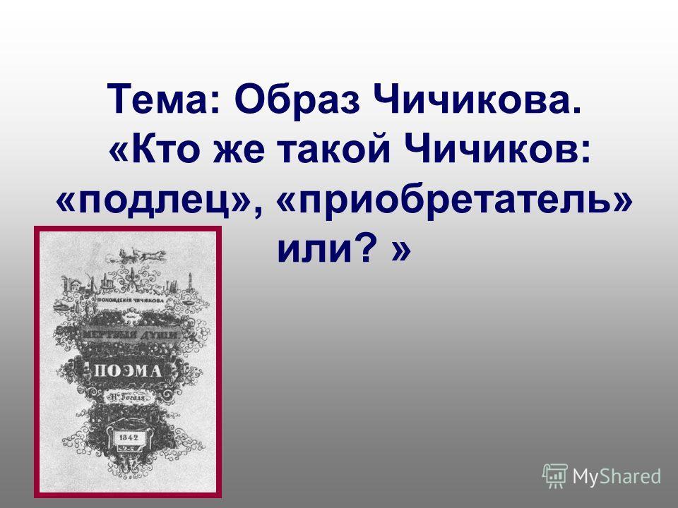 Тема: Образ Чичикова. «Кто же такой Чичиков: «подлец», «приобретатель» или? »