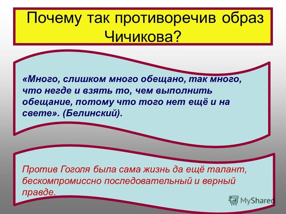 Почему так противоречив образ Чичикова? «Много, слишком много обещано, так много, что негде и взять то, чем выполнить обещание, потому что того нет ещё и на свете». (Белинский). Против Гоголя была сама жизнь да ещё талант, бескомпромиссно последовате