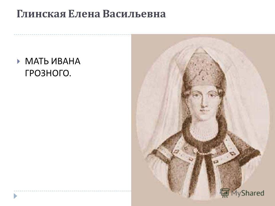 Глинская Елена Васильевна МАТЬ ИВАНА ГРОЗНОГО.