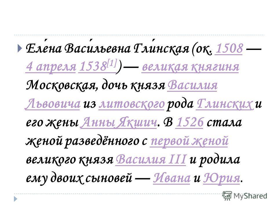 Елена Васильевна Глинская (ок. 1508 4 апреля 1538 [1] ) великая княгиня Московская, дочь князя Василия Львовича из литовского рода Глинских и его жены Анны Якшич. В 1526 стала женой разведённого с первой женой великого князя Василия III и родила ему