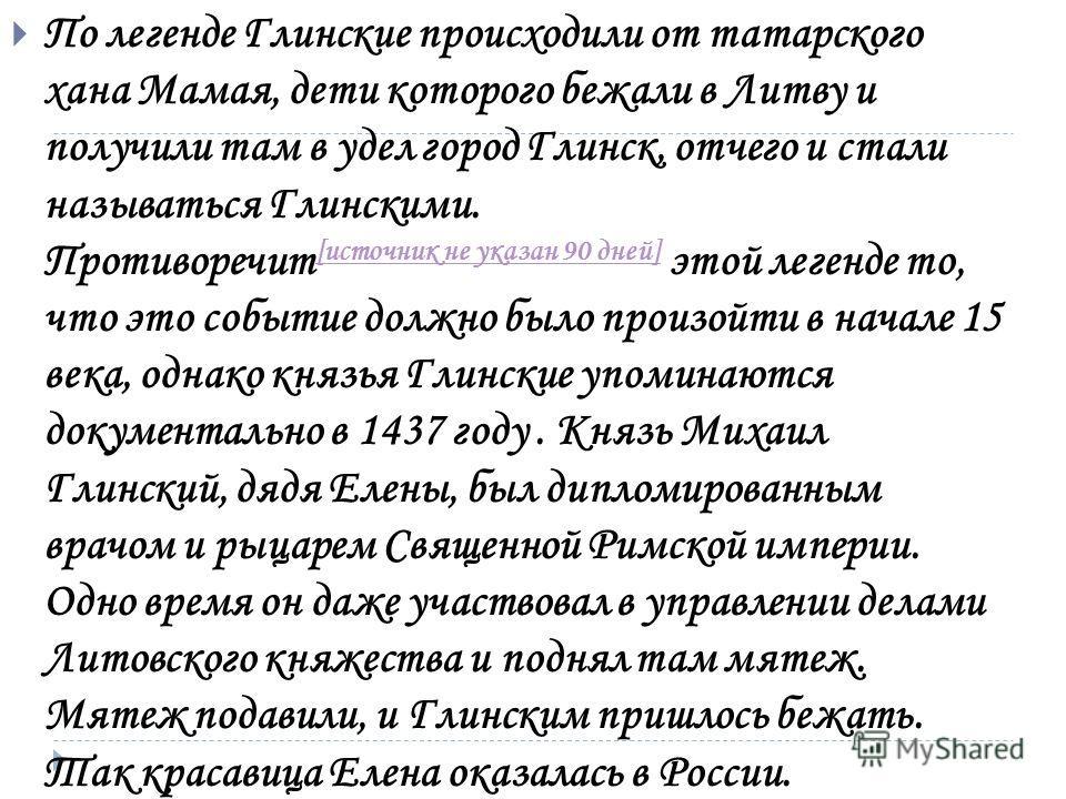 По легенде Глинские происходили от татарского хана Мамая, дети которого бежали в Литву и получили там в удел город Глинск, отчего и стали называться Глинскими. Противоречит [источник не указан 90 дней] этой легенде то, что это событие должно было про