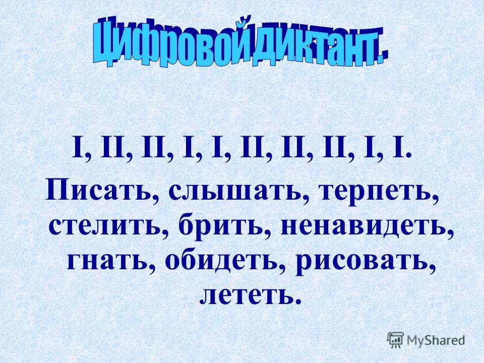 I, II, II, I, I, II, II, II, I, I. Писать, слышать, терплеть, стелить, брить, ненавидлеть, гнать, обидлеть, рисовать, ллетлеть.