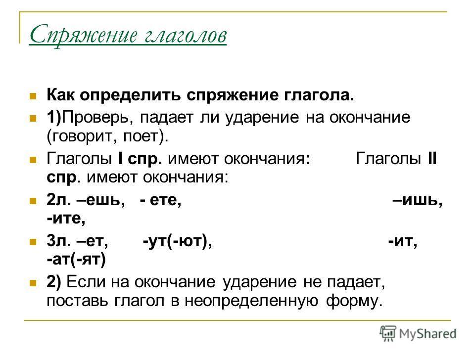 Спряжение глаголов Как определить спряжение глагола. 1)Проверь, падает ли ударение на окончание (говорит, поет). Глаголы I спр. имеют окончания: Глаголы II спр. имеют окончания: 2 л. –ешь, - ете, –ишь, -чите, 3 л. –ет, -ут(-ют), -ит, -ат(-ят) 2) Если