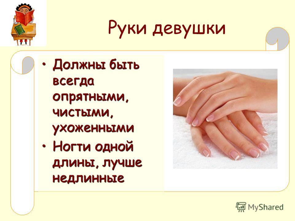 Руки девушки Должны быть всегда опрятными, чистыми, ухоженными Должны быть всегда опрятными, чистыми, ухоженными Ногти одной длины, лучше недлинные Ногти одной длины, лучше недлинные