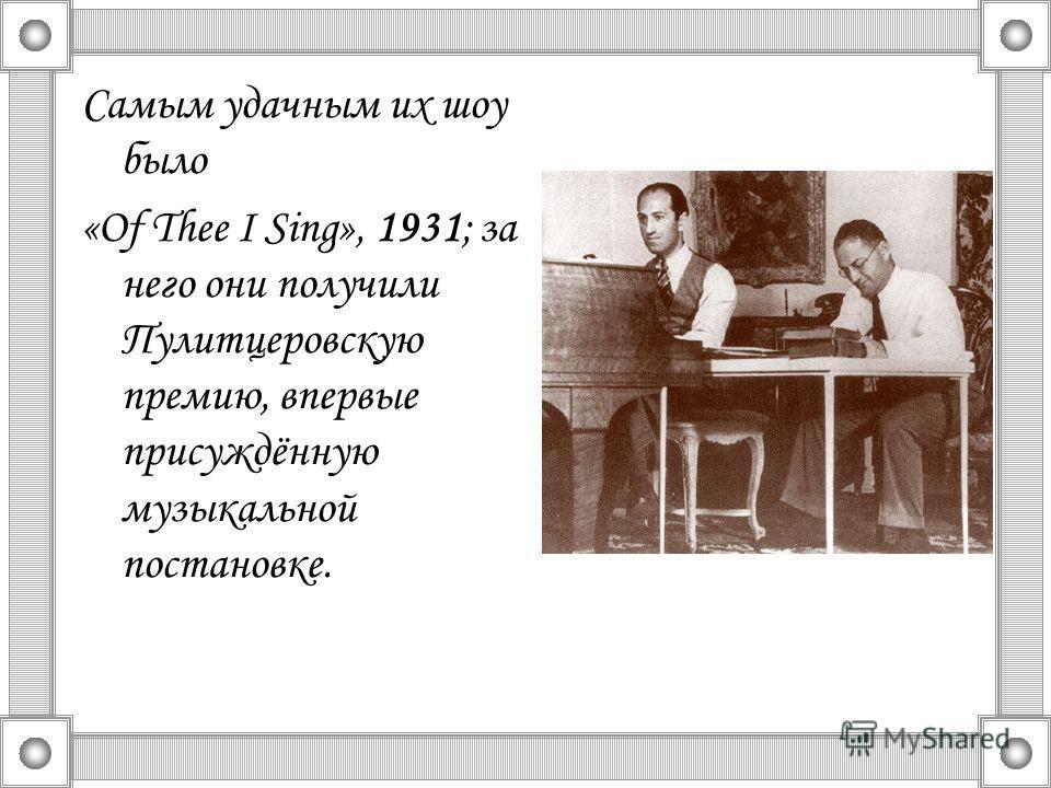 Самым удачным их шоу было «Of Thee I Sing», 1931; за него они получили Пулитцеровскую премию, впервые присуждённую музыкальной постановке.