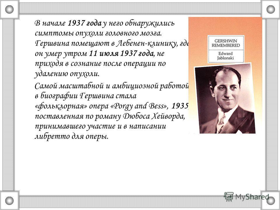 В начале 1937 года у него обнаружились симптомы опухоли головного мозга. Гершвина помещают в Лебенен-клинику, где он умер утром 11 июля 1937 года, не приходя в сознание после операции по удалению опухоли. Самой масштабной и амбициозной работой в биог