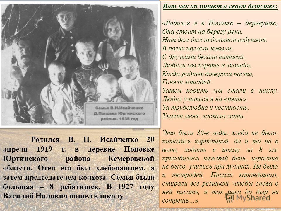 Родился В. Н. Исайченко 20 апреля 1919 г. в деревне Поповке Юргинского района Кемеровской области. Отец его был хлебопашцем, а затем председателем колхоза. Семья была большая – 8 ребятишек. В 1927 году Василий Нилович пошел в школу. Вот как он пишет