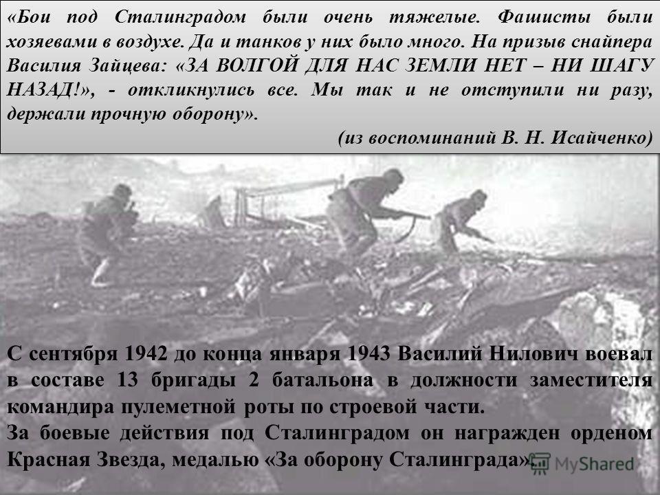 «Бои под Сталинградом были очень тяжелые. Фашисты были хозяевами в воздухе. Да и танков у них было много. На призыв снайпера Василия Зайцева: «ЗА ВОЛГОЙ ДЛЯ НАС ЗЕМЛИ НЕТ – НИ ШАГУ НАЗАД!», - откликнулись все. Мы так и не отступили ни разу, держали п