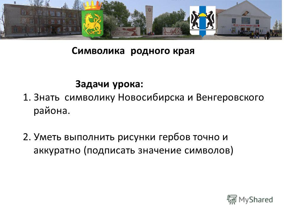 Символика родного края Задачи урока: 1. Знать символику Новосибирска и Венгеровского района. 2. Уметь выполнить рисунки гербов точно и аккуратно (подписать значение символов)