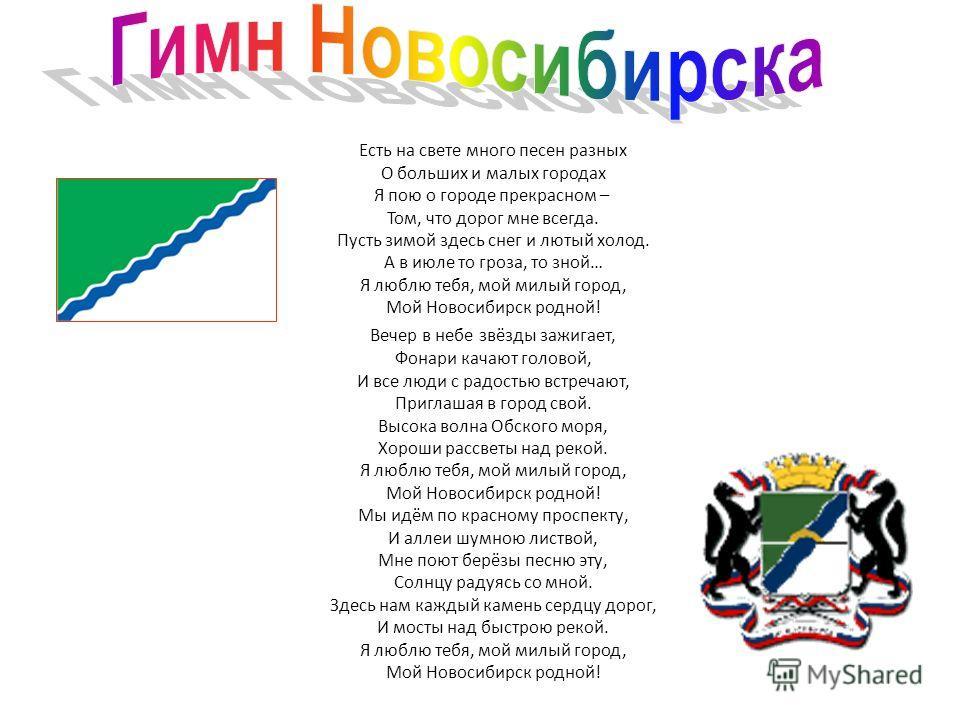 Есть на свете много песен разных О больших и малых городах Я пою о городе прекрасном – Том, что дорог мне всегда. Пусть зимой здесь снег и лютый холод. А в июле то гроза, то зной… Я люблю тебя, мой милый город, Мой Новосибирск родной! Вечер в небе зв