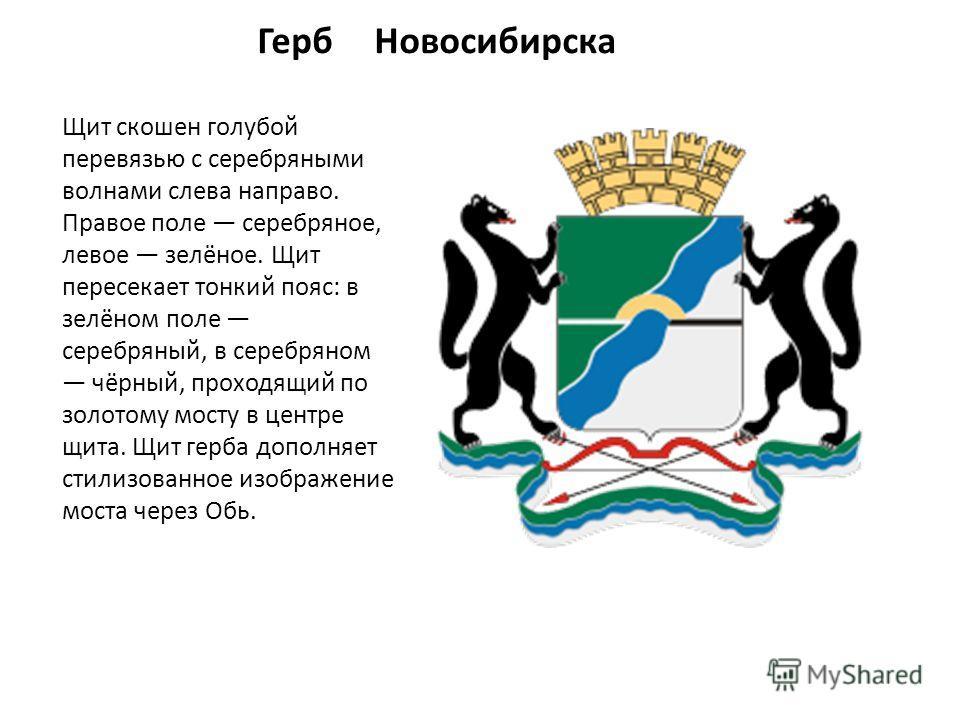 Герб Новосибирска Щит скошен голубой перевязью с серебряными волнами слева направо. Правое поле серебряное, левое зелёное. Щит пересекает тонкий пояс: в зелёном поле серебряный, в серебряном чёрный, проходящий по золотому мосту в центре щита. Щит гер