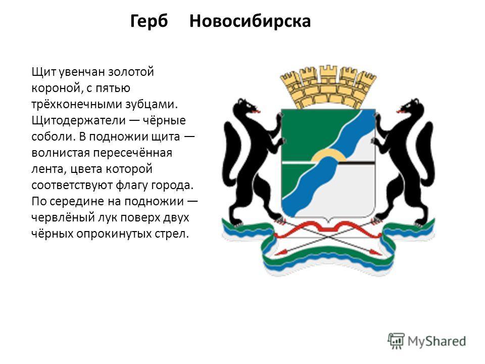 Герб Новосибирска Щит увенчан золотой короной, с пятью трёхконечными зубцами. Щитодержатели чёрные соболи. В подножии щита волнистая пересечённая лента, цвета которой соответствуют флагу города. По середине на подножии червлёный лук поверх двух чёрны