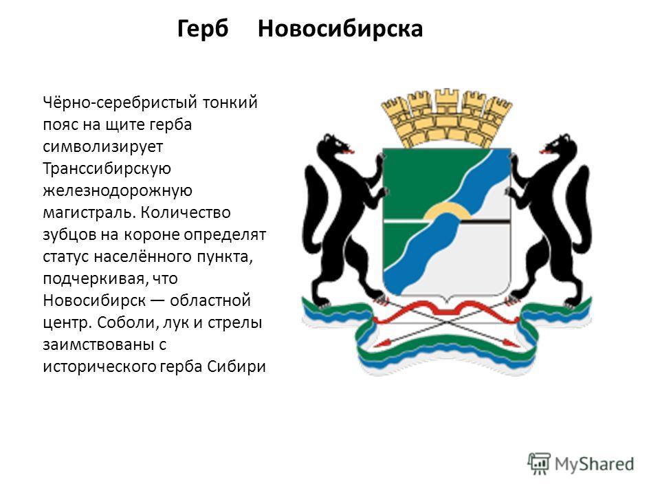 Герб Новосибирска Чёрно-серебристый тонкий пояс на щите герба символизирует Транссибирскую железнодорожную магистраль. Количество зубцов на короне определят статус населённого пункта, подчеркивая, что Новосибирск областной центр. Соболи, лук и стрелы