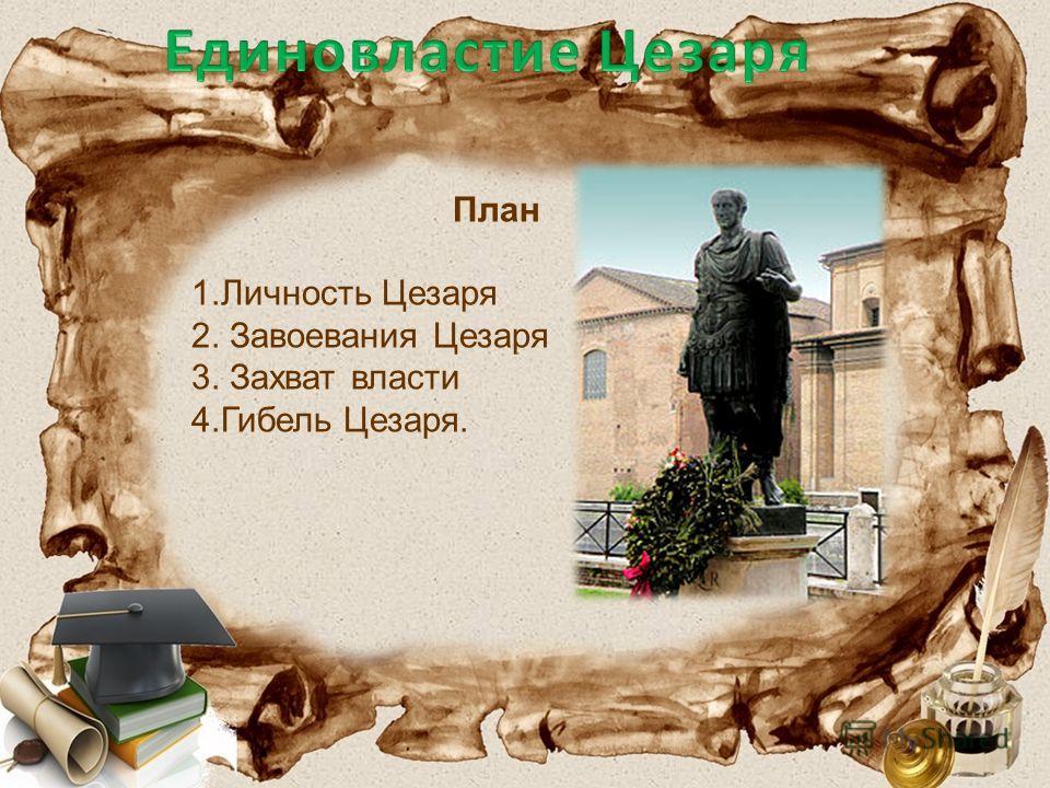 План 1. Личность Цезаря 2. Завоевания Цезаря 3. Захват власти 4. Гибель Цезаря.