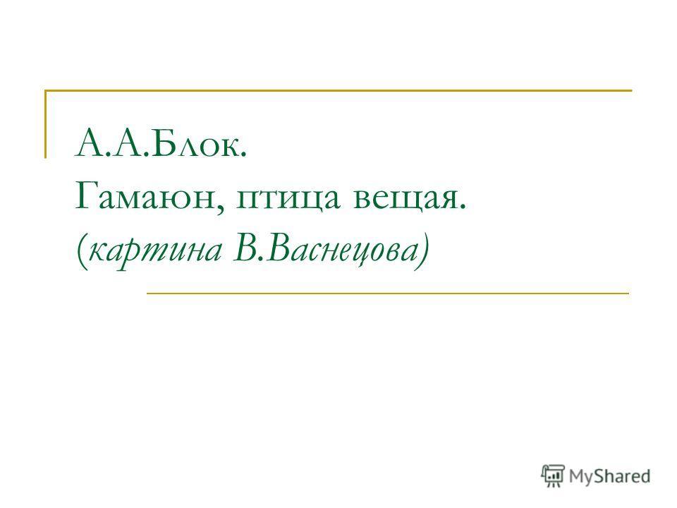 А.А.Блок. Гамаюн, птица вещая. (картина В.Васнецова)