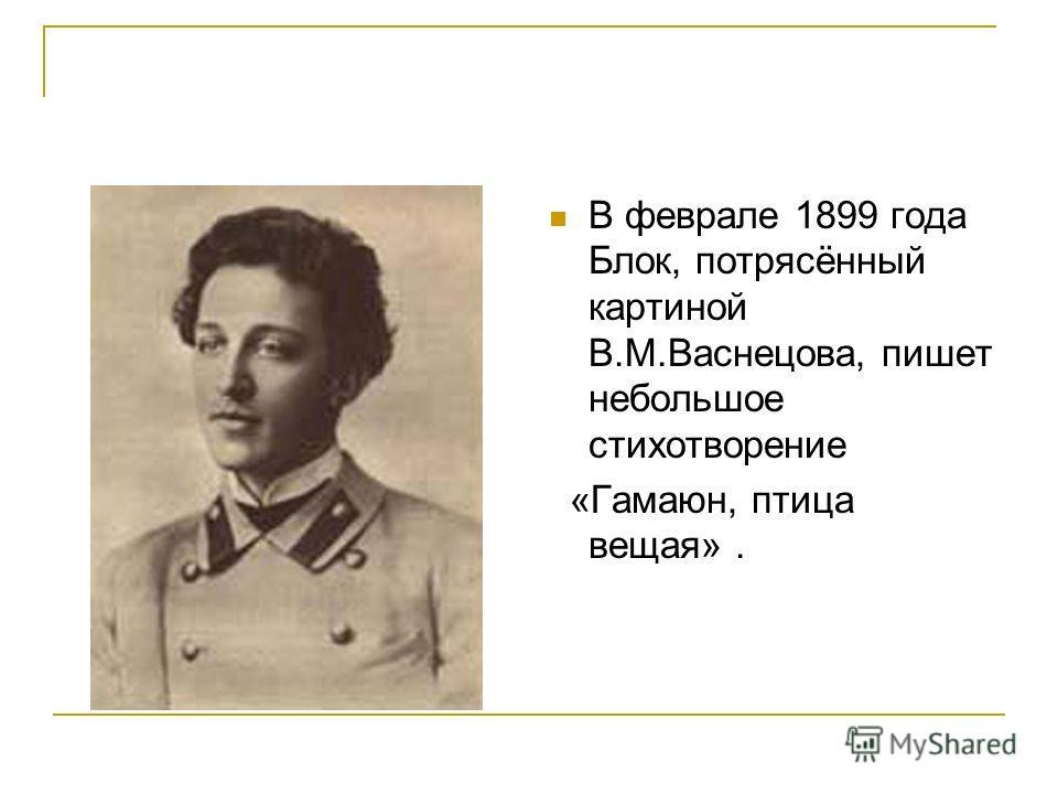 В феврале 1899 года Блок, потрясённый картиной В.М.Васнецова, пишет небольшое стихотворение «Гамаюн, птица вещая».
