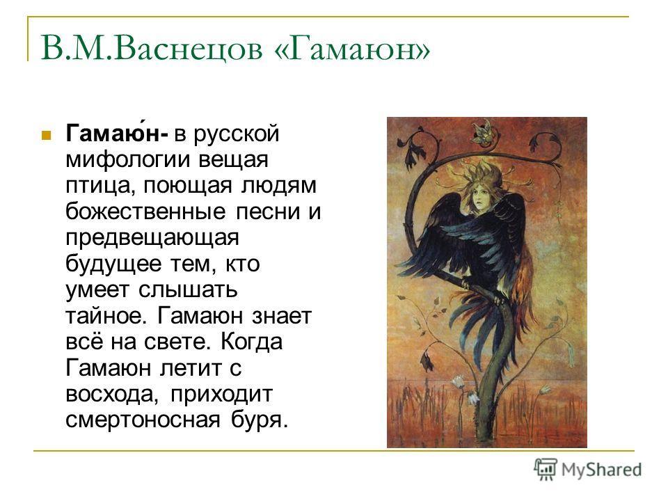 В.М.Васнецов «Гамаюн» Гамаю́н- в русской мифологии вещая птица, поющая людям божественные песни и предвещающая будущее тем, кто умеет слышать тайное. Гамаюн знает всё на свете. Когда Гамаюн летит с восхода, приходит смертоносная буря.