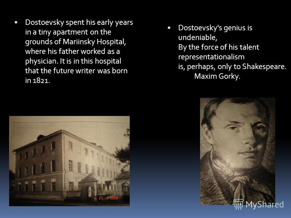 Dostoevsky spent his early years in a tiny apartment on the grounds of Mariinsky Hospital, where his father worked as a physician. It is in this hospital that the future writer was born in 1821. Dostoevsky's genius is undeniable, By the force of his