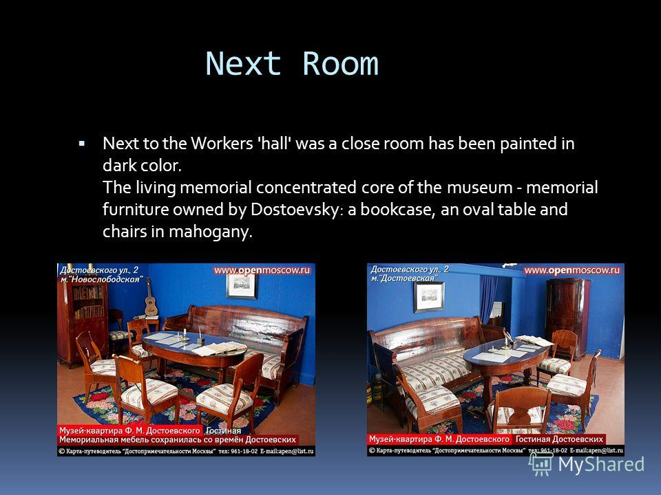 Next Room Next to the Workers 'hall' was a close room has been painted in dark color. The living memorial concentrated core of the museum - memorial furniture owned by Dostoevsky: a bookcase, an oval table and chairs in mahogany.