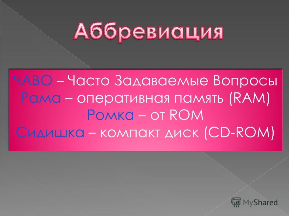 ЧАВО – Часто Задаваемые Вопросы Рама – оперативная память (RAM) Ромка – от ROM Сидишка – компакт диск (CD-ROM) ЧАВО – Часто Задаваемые Вопросы Рама – оперативная память (RAM) Ромка – от ROM Сидишка – компакт диск (CD-ROM)