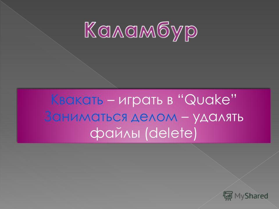 Квакать – играть в Quake Заниматься делом – удалять файлы (delete) Квакать – играть в Quake Заниматься делом – удалять файлы (delete)