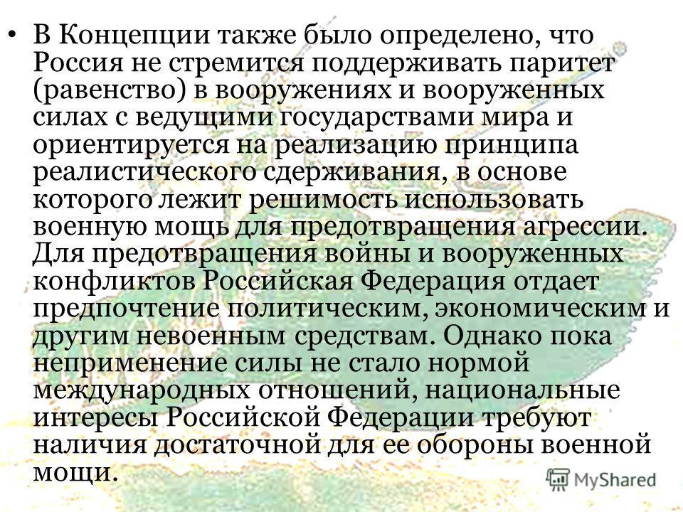 В Концепции также было определено, что Россия не стремится поддерживать паритет (равенство) в вооружениях и вооруженных силах с ведущими государствами мира и ориентируется на реализацию принципа реалистического сдерживания, в основе которого лежит ре