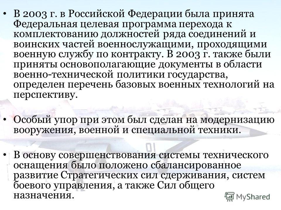 В 2003 г. в Российской Федерации была принята Федеральная целевая программа перехода к комплектованию должностей ряда соединений и воинских частей военнослужащими, проходящими военную службу по контракту. В 2003 г. также были приняты основополагающие