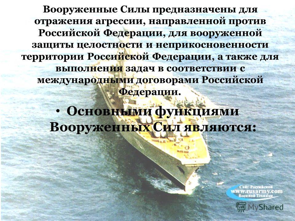 Вооруженные Силы предназначены для отражения агрессии, направленной против Российской Федерации, для вооруженной защиты целостности и неприкосновенности территории Российской Федерации, а также для выполнения задач в соответствии с международными дог