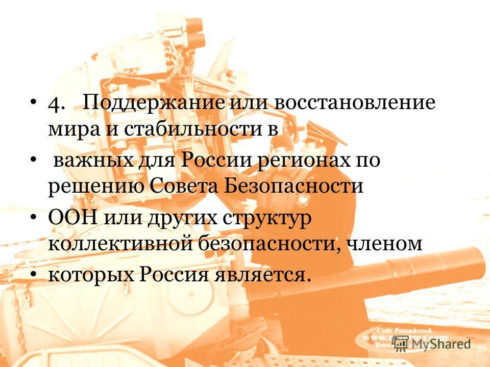 4. Поддержание или восстановление мира и стабильности в важных для России регионах по решению Совета Безопасности ООН или других структур коллективной безопасности, членом которых Россия является.