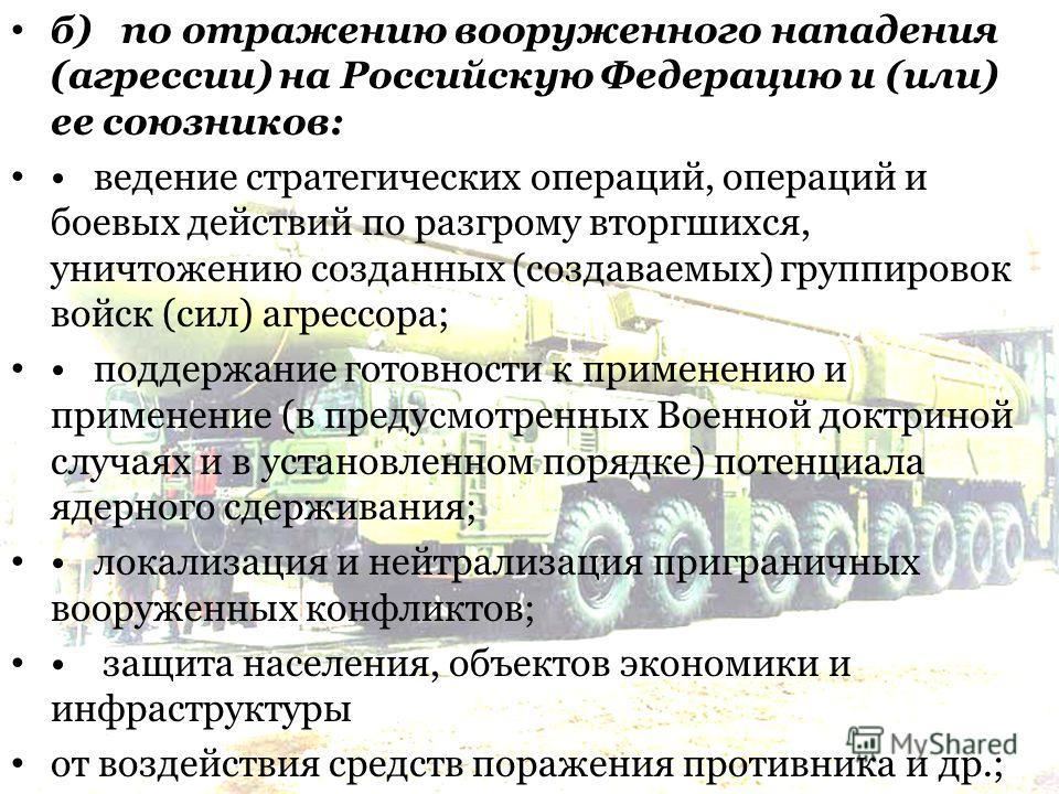 б) по отражению вооруженного нападения (агрессии) на Российскую Федерацию и (или) ее союзников: ведение стратегических операций, операций и боевых действий по разгрому вторгшихся, уничтожению созданных (создаваемых) группировок войск (сил) агрессора;