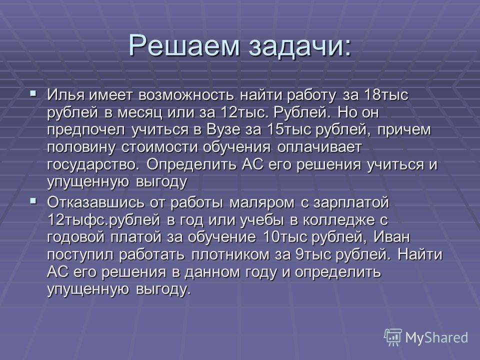 Решаем задачи: Илья имеет возможность найти работу за 18 тыс рублей в месяц или за 12 тыс. Рублей. Но он предпочел учиться в Вузе за 15 тыс рублей, причем половину стоимости обучения оплачивает государство. Определить АС его решения учиться и упущенн