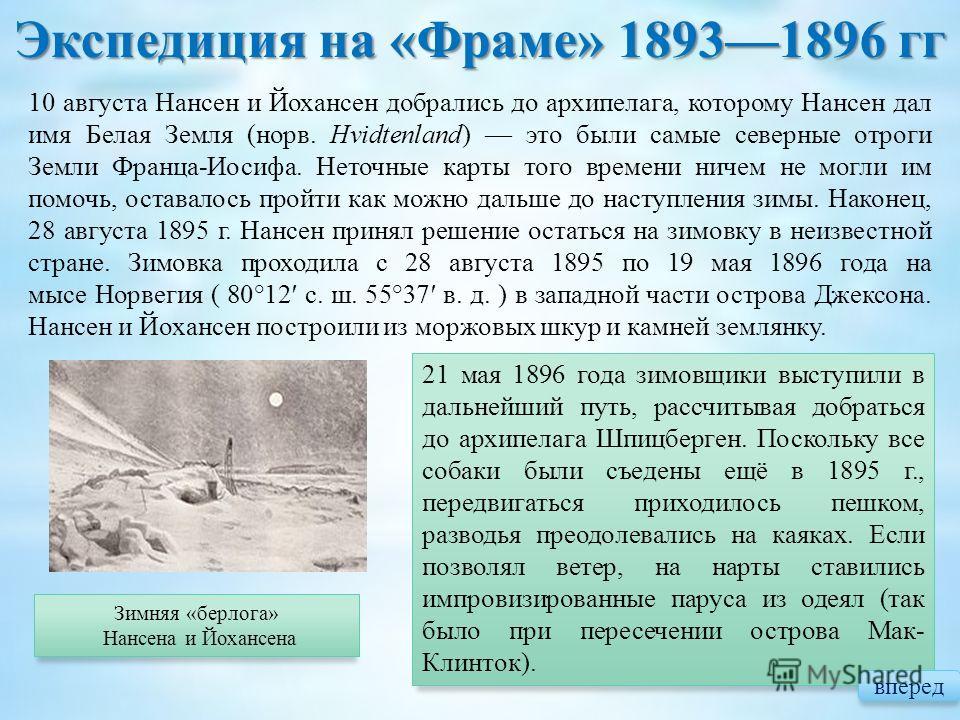 Экспедиция на « Фраме » 18931896 гг Зимняя «берлога» Нансена и Йохансена 21 мая 1896 года зимовщики выступили в дальнейший путь, рассчитывая добраться до архипелага Шпицберген. Поскольку все собаки были съедены ещё в 1895 г., передвигаться приходилос