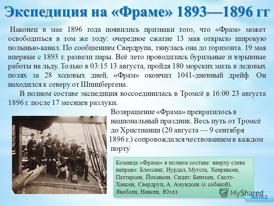 Экспедиция на « Фраме » 18931896 гг Наконец в мае 1896 года появились признаки того, что «Фрам» может освободиться в том же году: очередное сжатие 13 мая открыло широкую полынью-канал. По сообщениям Свердрупа, тянулась она до горизонта. 19 мая впервы