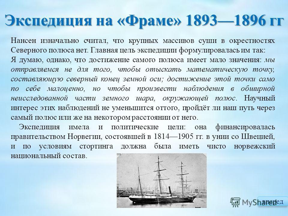Нансен изначально считал, что крупных массивов суши в окрестностях Северного полюса нет. Главная цель экспедиции формулировалась им так: Я думаю, однако, что достижение самого полюса имеет мало значения: мы отправляемся не для того, чтобы отыскать ма