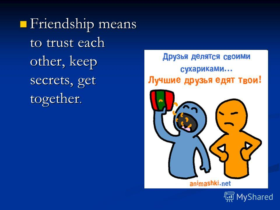 Friendship means to trust each other, keep secrets, get together. Friendship means to trust each other, keep secrets, get together.