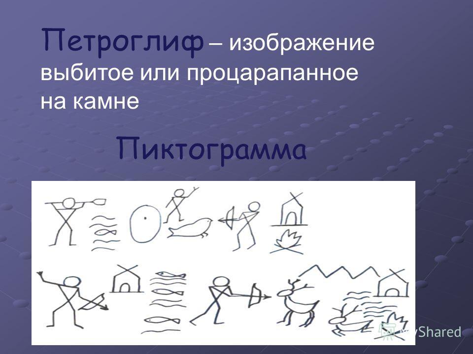 Петроглиф – изображение выбитое или процарапанное на камне Пиктограмма