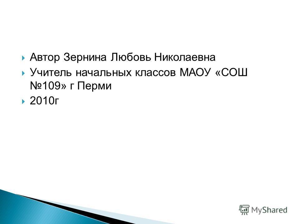 Автор Зернина Любовь Николаевна Учитель начальных классов МАОУ «СОШ 109» г Перми 2010 г