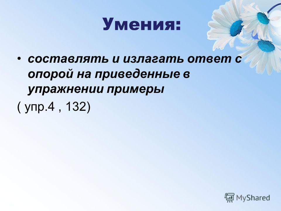 Умения: составлять и излагать ответ с опорой на приведенные в упражнении примеры ( упр.4, 132)