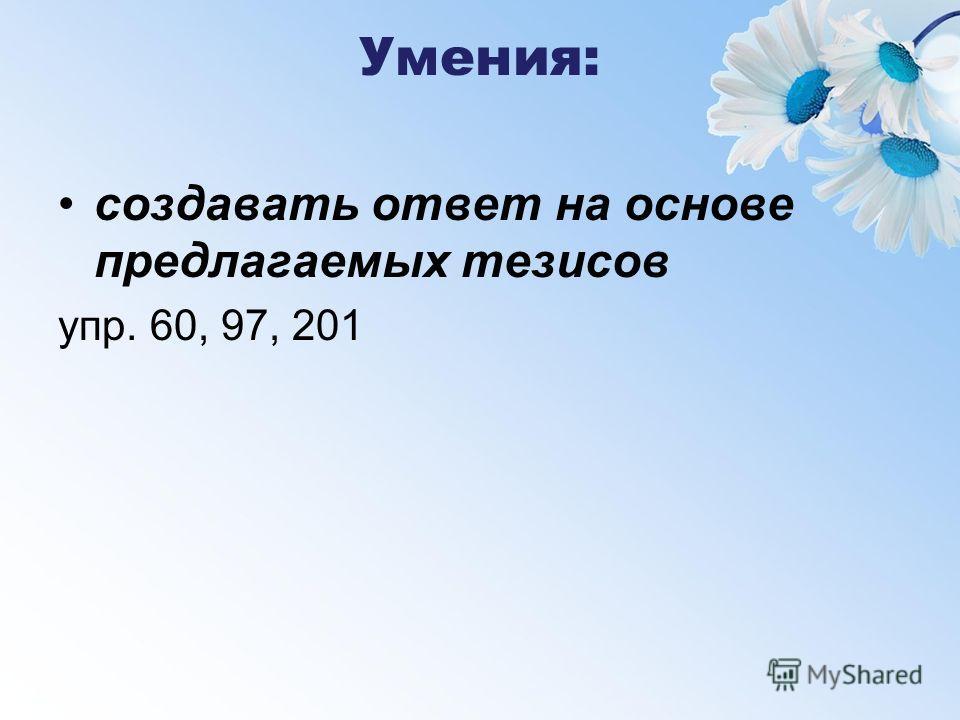 Умения: создавать ответ на основе предлагаемых тезисов упр. 60, 97, 201