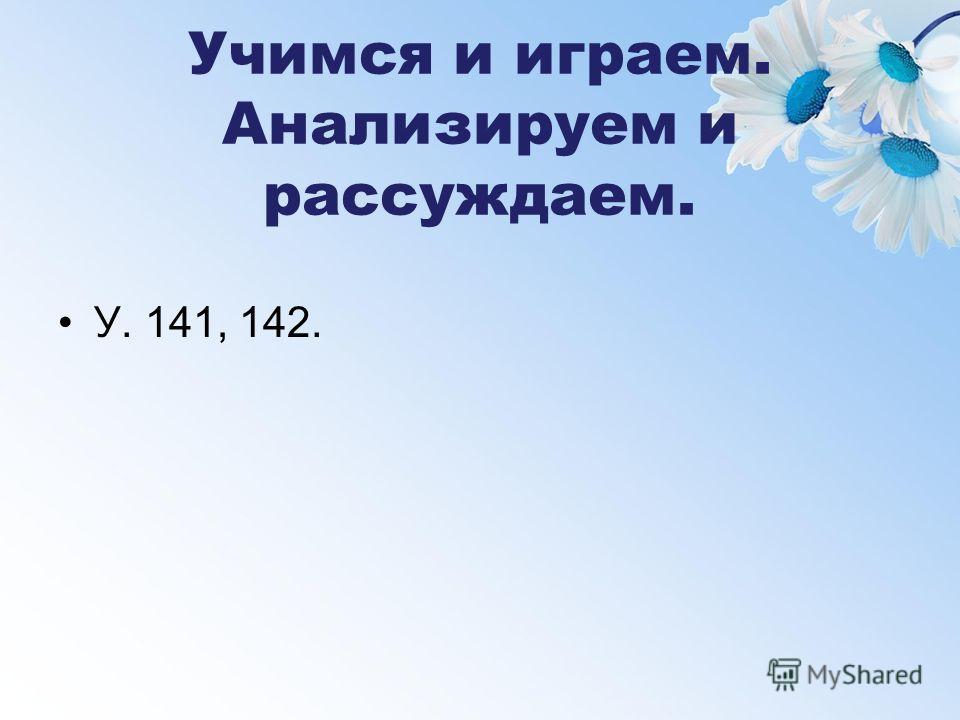 Учимся и играем. Анализируем и рассуждаем. У. 141, 142.