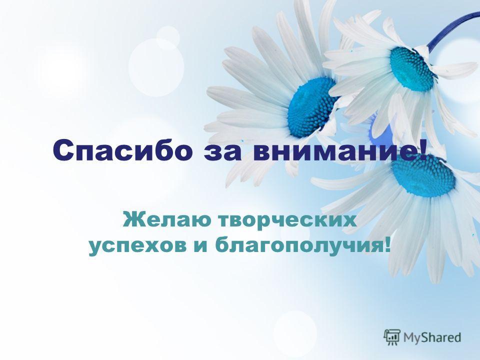 Спасибо за внимание! Желаю творческих успехов и благополучия!