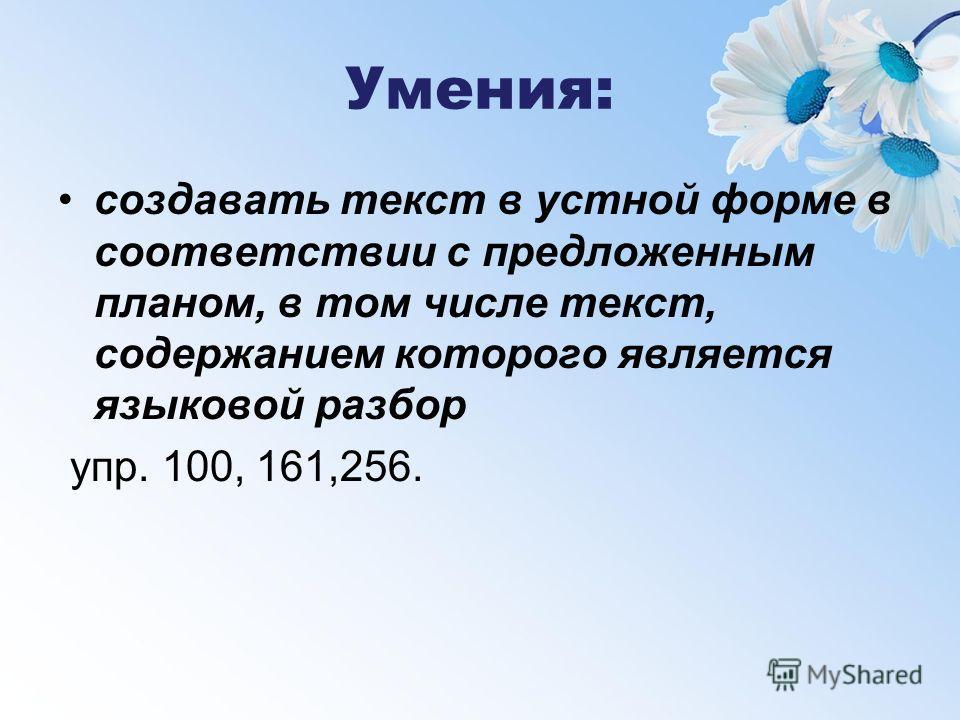 Умения: создавать текст в устной форме в соответствии с предложенным планом, в том числе текст, содержанием которого является языковой разбор упр. 100, 161,256.