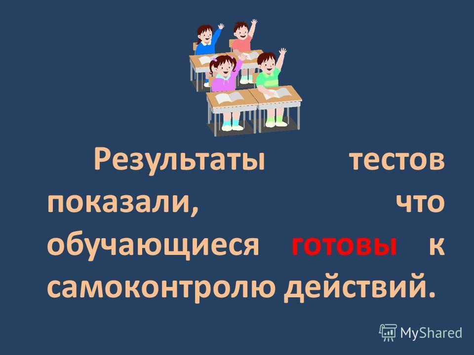 Результаты тестов показали, что обучающиеся готовы к самоконтролю действий.