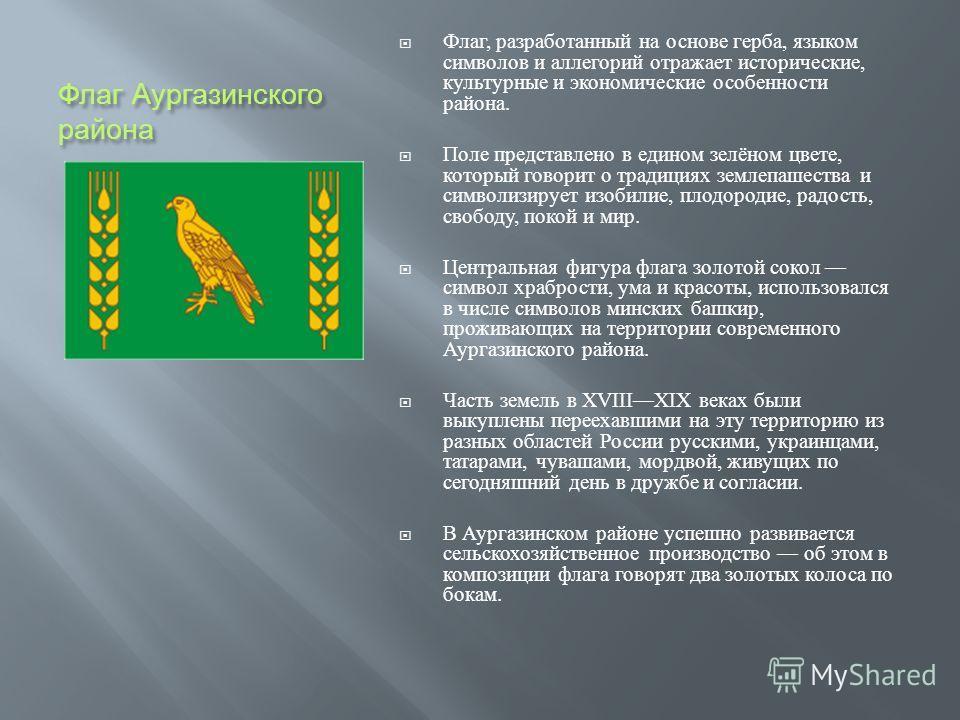 Флаг Аургазинского района Флаг, разработанный на основе герба, языком символов и аллегорий отражает исторические, культурные и экономические особенности района. Поле представлено в едином зелёном цвете, который говорит о традициях землепашества и сим